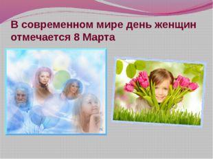 В современном мире день женщин отмечается 8 Марта