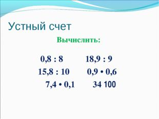 Устный счет Вычислить: 0,8 : 8 18,9 : 9 15,8 : 10 0,9 • 0,6 7,4 • 0,1 34 ׃ 100