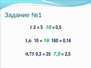 Задание №1 1 ׃ 0,5 = 10 ׃ 5 = 2 1,6 ׃ 0,16 = 160 ׃ 16 = 10 0,75 ׃ 2,5 = 7,5 ׃