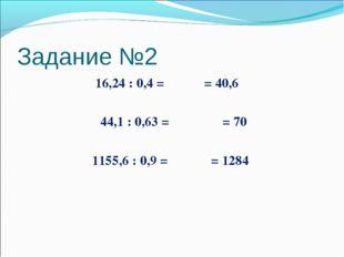 Задание №2 16,24 : 0,4 = = 40,6 44,1 : 0,63 = = 70 1155,6 : 0,9 = = 1284