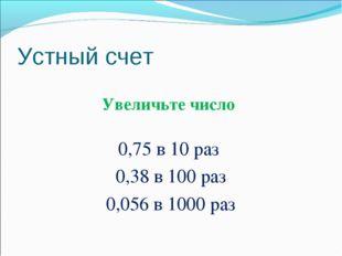 Устный счет Увеличьте число 0,75 в 10 раз 0,38 в 100 раз 0,056 в 1000 раз