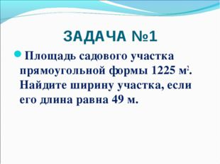 ЗАДАЧА №1 Площадь садового участка прямоугольной формы 1225 м2. Найдите ширин
