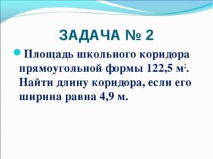 ЗАДАЧА № 2 Площадь школьного коридора прямоугольной формы 122,5 м2. Найти дли