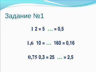 Задание №1 1 ׃ 0,5 = … ׃ 5 = 2 1,6 ׃ 0,16 = 160 ׃ … = 10 0,75 ׃ 2,5 = … ׃ 25
