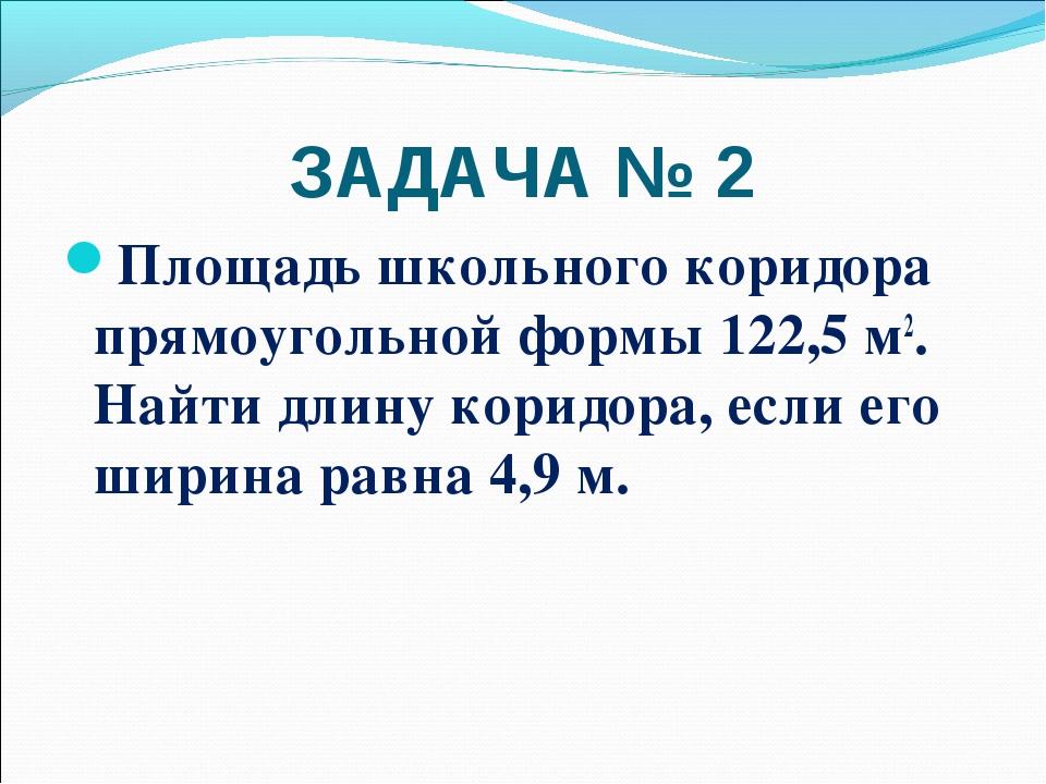 ЗАДАЧА № 2 Площадь школьного коридора прямоугольной формы 122,5 м2. Найти дли...