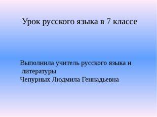 Урок русского языка в 7 классе Выполнила учитель русского языка и литературы