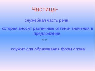 Частица- служебная часть речи, которая вносит различные оттенки значения в пр