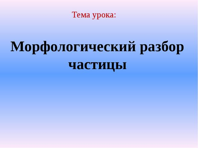 Тема урока: Морфологический разбор частицы Тема урока