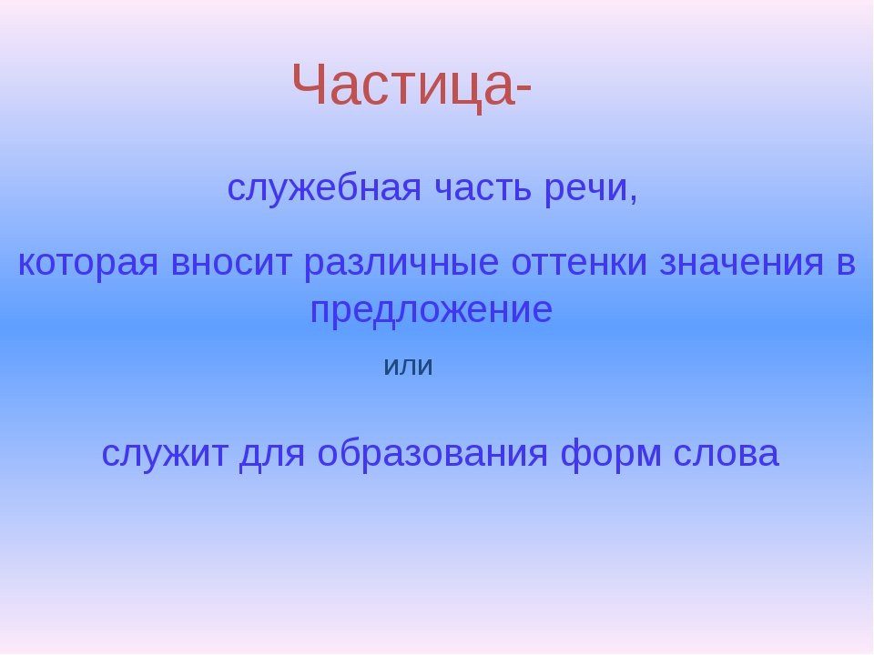 Частица- служебная часть речи, которая вносит различные оттенки значения в пр...