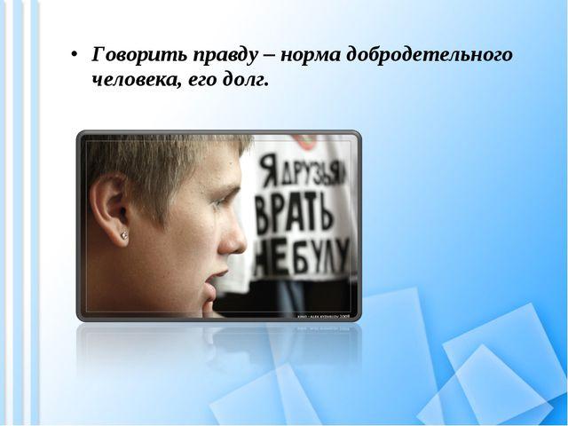Говорить правду – норма добродетельного человека, его долг.