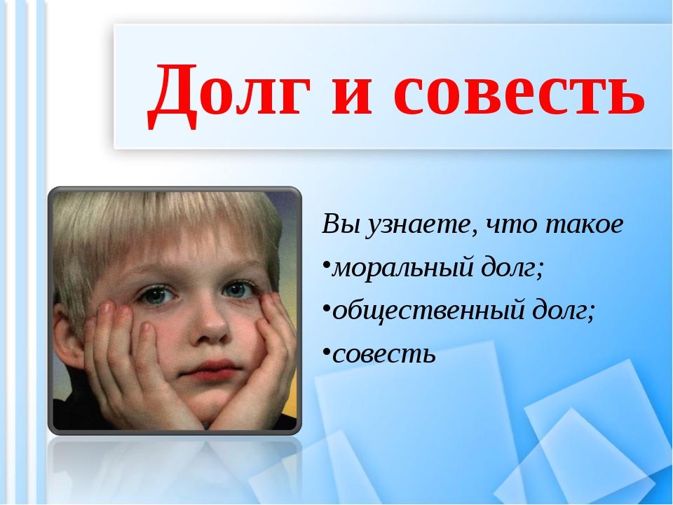 Долг и совесть Вы узнаете, что такое моральный долг; общественный долг; сове...