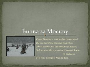 Сыны Москвы с отвагой несравненной Вы все расчеты вражьи погребли: Здесь проб