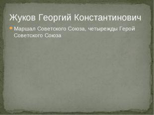 Жуков Георгий Константинович Маршал Советского Союза, четырежды Герой Советск