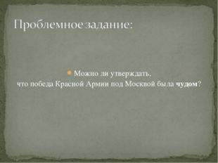 Можно ли утверждать, что победа Красной Армии под Москвой была чудом?