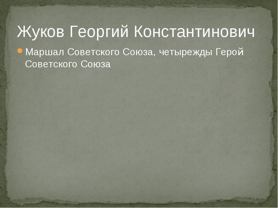 Жуков Георгий Константинович Маршал Советского Союза, четырежды Герой Советск...