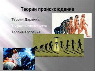 Теории происхождения Теория Дарвина Теория вмешательства Теория творения