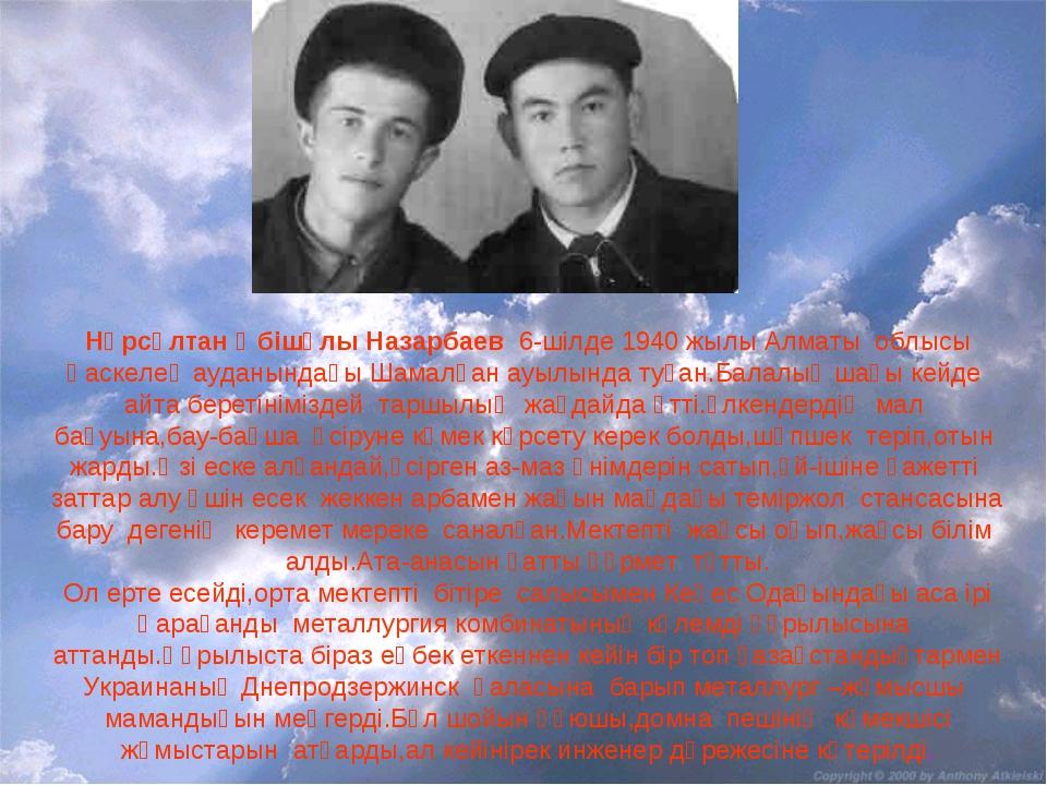 Нұрсұлтан Әбішұлы Назарбаев 6-шілде 1940 жылы Алматы облысы Қаскелең ауданынд...