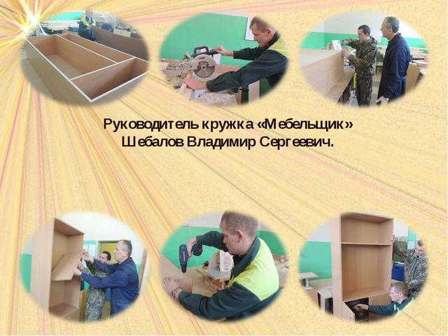Руководитель кружка «Мебельщик» Шебалов Владимир Сергеевич.