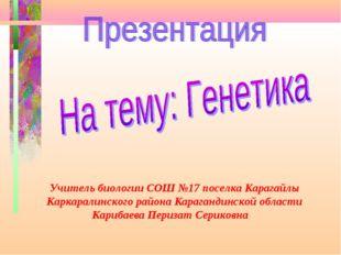 Учитель биологии СОШ №17 поселка Карагайлы Каркаралинского района Карагандинс