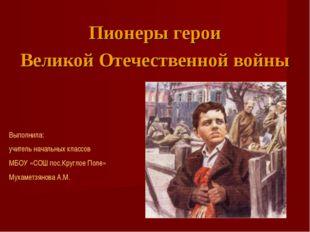 Пионеры герои Великой Отечественной войны Выполнила: учитель начальных классо