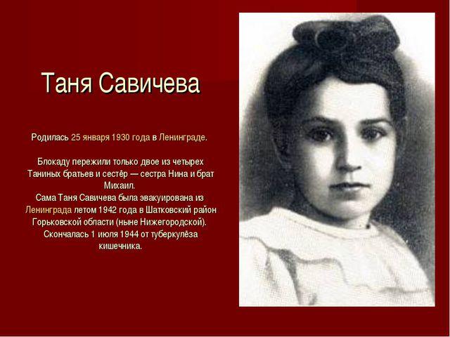 Таня Савичева Родилась 25 января 1930 года в Ленинграде. Блокаду пережили тол...