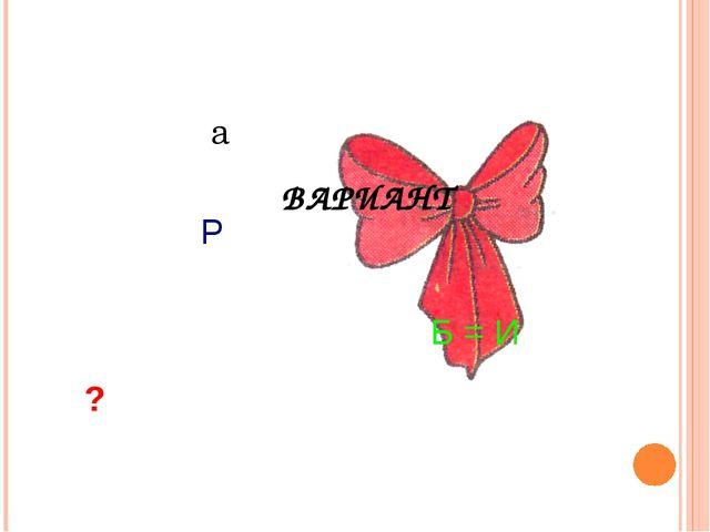? а Р Б = И ВАРИАНТ