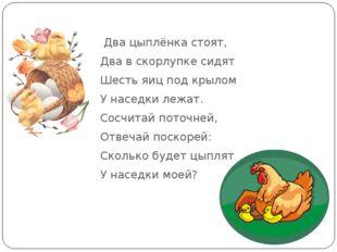 Два цыплёнка стоят, Два в скорлупке сидят Шесть яиц под крылом У наседки