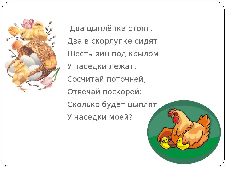 Два цыплёнка стоят, Два в скорлупке сидят Шесть яиц под крылом У наседки...
