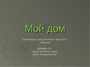 Мой дом Презентация к уроку английского языка в 4 кл. «Мой дом» Щеберева И.А.