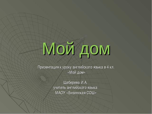 Мой дом Презентация к уроку английского языка в 4 кл. «Мой дом» Щеберева И.А....