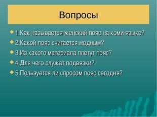 Вопросы 1.Как называется женский пояс на коми языке? 2.Какой пояс считается м