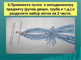 3.Привяжите пучок к неподвижному предмету (ручка двери, труба и т.д.) и разде