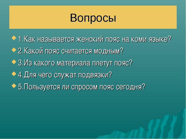 Вопросы 1.Как называется женский пояс на коми языке? 2.Какой пояс считается м...