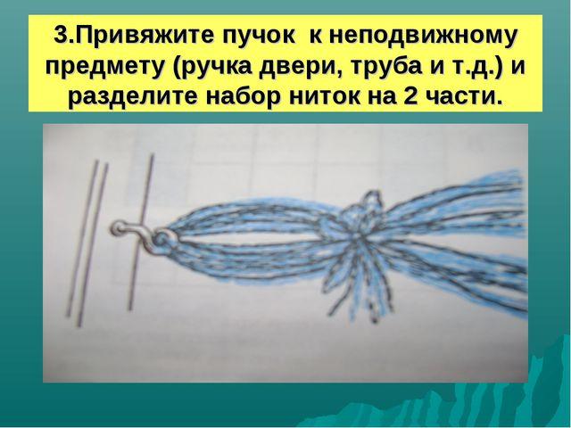 3.Привяжите пучок к неподвижному предмету (ручка двери, труба и т.д.) и разде...