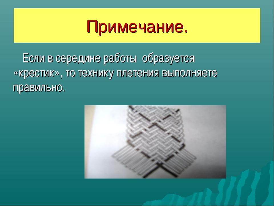 Примечание. Если в середине работы образуется «крестик», то технику плетения...