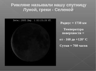 Радиус = 1738 км Температура поверхности = от - 160 до +120° С Сутки = 708 ча