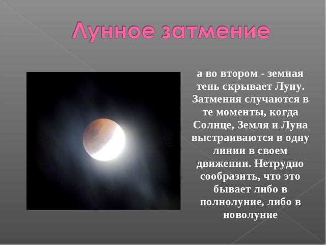 а во втором - земная тень скрывает Луну. Затмения случаются в те моменты, ког...