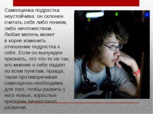 Самооценка подростка неустойчива: он склонен считать себя либо гением, либо н