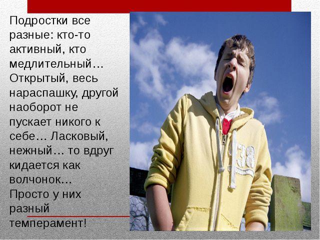 Подростки все разные: кто-то активный, кто медлительный… Открытый, весь нарас...