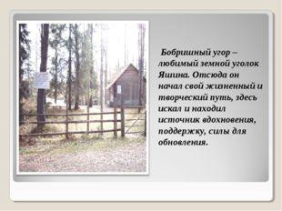 Бобришный угор – любимый земной уголок Яшина. Отсюда он начал свой жизненный