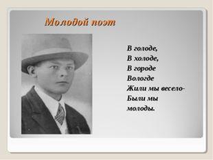 Молодой поэт В голоде, В холоде, В городе Вологде Жили мы весело- Были мы мол