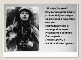 В годы Великой Отечественной войны уходит добровольцем на фронт и в качестве