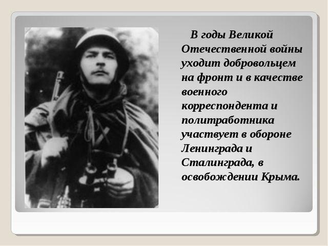 В годы Великой Отечественной войны уходит добровольцем на фронт и в качестве...