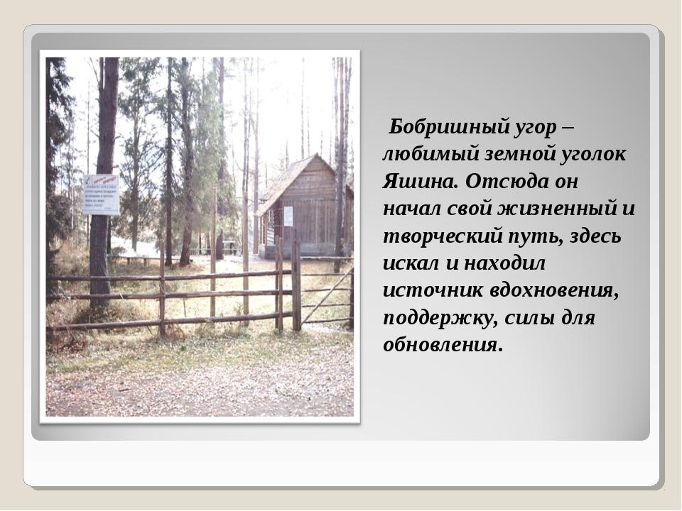 Бобришный угор – любимый земной уголок Яшина. Отсюда он начал свой жизненный...