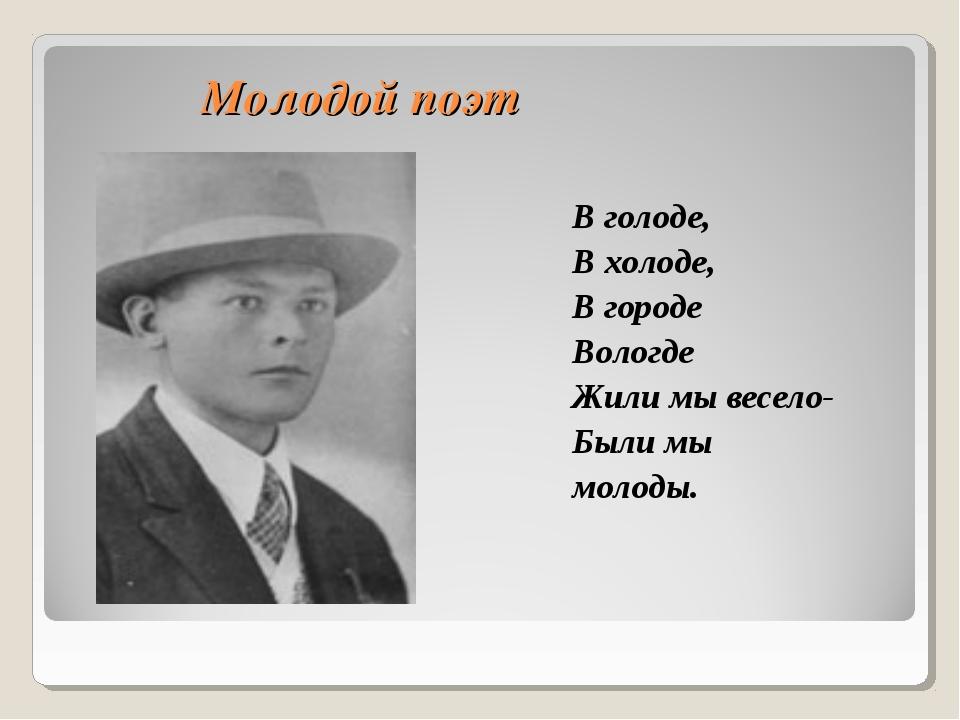 Молодой поэт В голоде, В холоде, В городе Вологде Жили мы весело- Были мы мол...