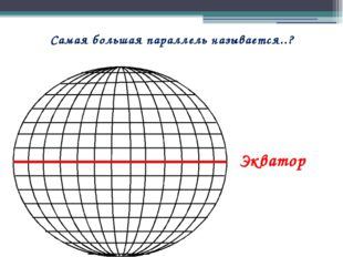 Самая большая параллель называется..? Экватор