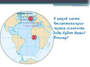 В какой части Атлантического океана соленость воды будет выше? Почему? Тихий