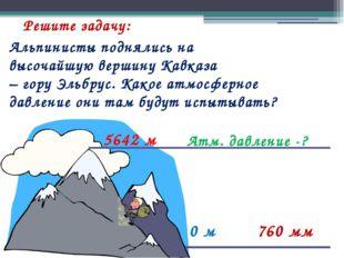 Решите задачу: 0 м 760 мм Атм. давление -? 5642 м Альпинисты поднялись на выс