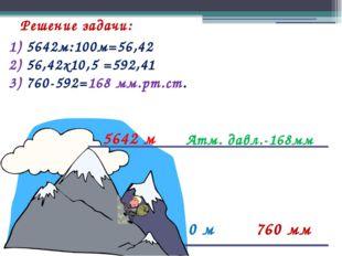 Решение задачи: 0 м 760 мм Атм. давл.-168мм 5642 м 1) 5642м:100м=56,42 2) 56,