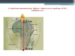 8. Определите протяженность Африки с севера на юг по меридиану 30°в.д. в град